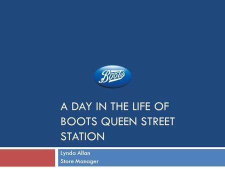 A DAY IN THE LIFE OF BOOTS QUEEN STREET STATION Lynda Allan Store Manager.