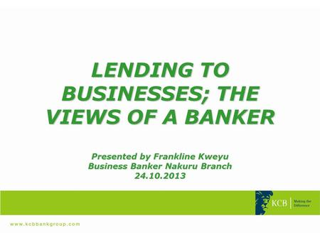 LENDING TO BUSINESSES; THE VIEWS OF A BANKER Presented by Frankline Kweyu Business Banker Nakuru Branch 24.10.2013.