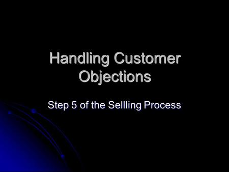 Handling Customer Objections Step 5 of the Sellling Process.