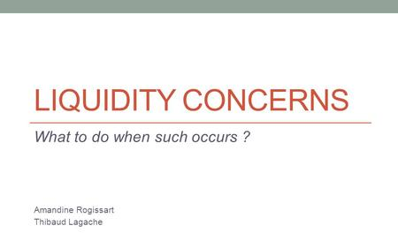 LIQUIDITY CONCERNS What to do when such occurs ? Amandine Rogissart Thibaud Lagache.