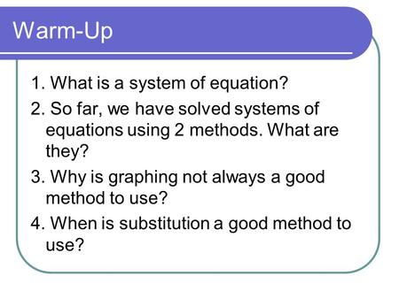 Warm-Up 1. What is a system of equation? 2. So far, we have solved systems of equations using 2 methods. What are they? 3. Why is graphing not always a.