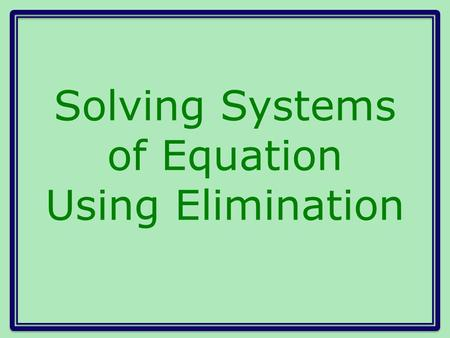 Solving Systems of Equation Using Elimination. Another method for solving systems of equations Eliminate one of the variables by adding the two equations.