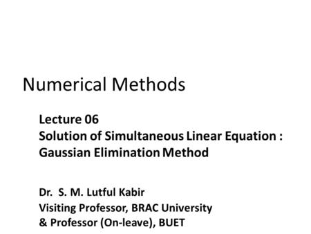Numerical Methods. Introduction Prof. S. M. Lutful Kabir, BRAC University2  One of the most popular techniques for solving simultaneous linear equations.