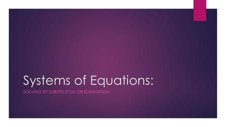 Systems of Equations: SOLVING BY SUBSTITUTION OR ELIMINATION.