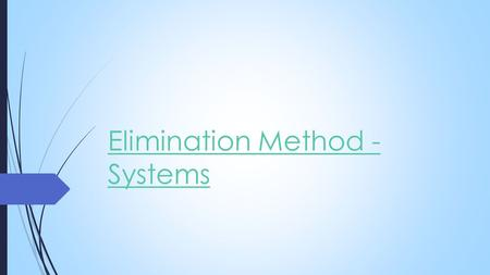Elimination Method - Systems. Elimination Method  With the elimination method, you create like terms that add to zero.