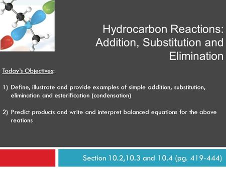 Section 10.2,10.3 and 10.4 (pg. 419-444) Hydrocarbon Reactions: Addition, Substitution and Elimination Today's Objectives: 1)Define, illustrate and provide.