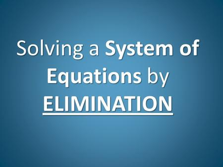Solving a System of Equations by ELIMINATION. Elimination Solving systems by Elimination: 1.Line up like terms in standard form x + y = # (you may have.