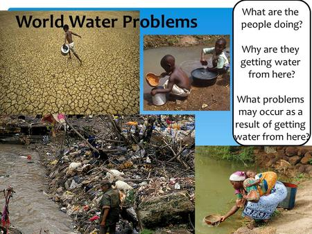 What are the people doing? Why are they getting water from here? What problems may occur as a result of getting water from here? World Water Problems.