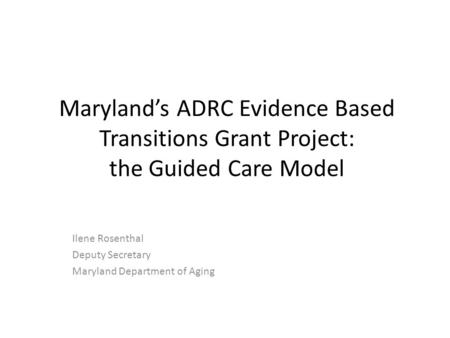 Maryland's ADRC Evidence Based Transitions Grant Project: the Guided Care Model Ilene Rosenthal Deputy Secretary Maryland Department of Aging.