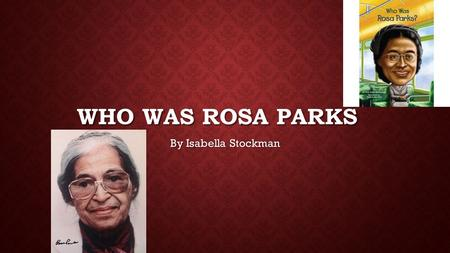 WHO WAS ROSA PARKS By Isabella Stockman. WHAT ROSA PARKS IS FAMOUS FOR. Rosa Parks was very famous for standing up for blacks. Can you imagine being a.