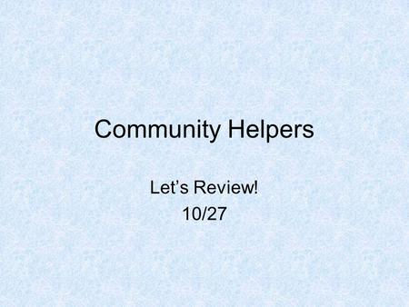 Community Helpers Let's Review! 10/27. Dentist: Dentists fix teeth.