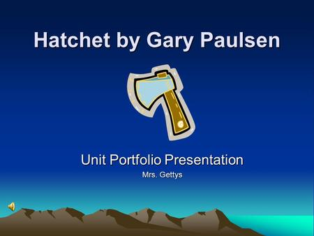 Hatchet by Gary Paulsen Unit Portfolio Presentation Mrs. Gettys.
