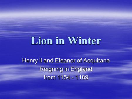Lion in Winter Henry ll and Eleanor of Acquitane Reigning in England from 1154 - 1189.