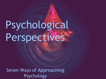 Psychological Perspectives Seven Ways of Approaching Psychology.