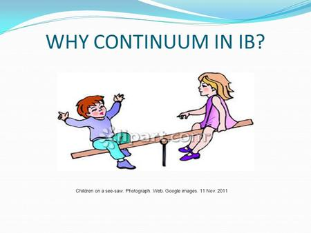 WHY CONTINUUM IN IB? Children on a see-saw. Photograph. Web. Google images. 11 Nov. 2011.