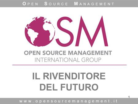 1 IL RIVENDITORE DEL FUTURO www.opensourcemanagement.it O PEN S OURCE M ANAGEMENT.