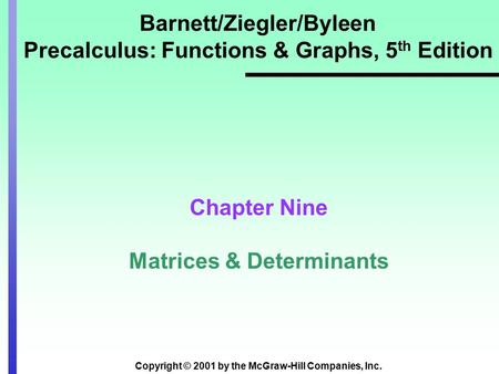Copyright © 2001 by the McGraw-Hill Companies, Inc. Barnett/Ziegler/Byleen Precalculus: Functions & Graphs, 5 th Edition Chapter Nine Matrices & Determinants.