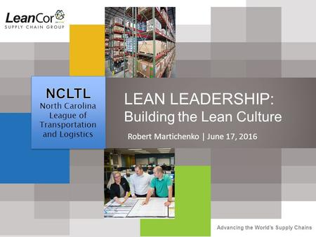 Advancing the World's Supply Chains LEAN LEADERSHIP: Building the Lean Culture Robert Martichenko | June 17, 2016.
