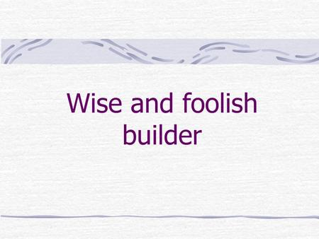 "Wise and foolish builder. ""We believe passionately that the Bible is indispensable for the future wellbeing of our world because it reveals God's character."