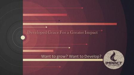 Developed Grace For a Greater Impact Want to grow? Want to Develop?