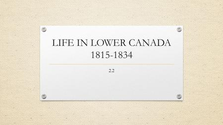 LIFE IN LOWER CANADA 1815-1834 2.2. Lower Canada: Establishment Established in 1791 by British government Population increased from 250,000 in 1806 to.