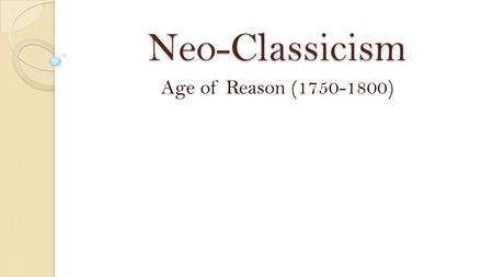 "Neo-Classicism Age of Reason (1750-1800). About Neo-Classicism American shift in thought went from the ""believing"" period of the Puritan to the ""thinking"""