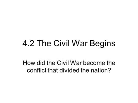 4.2 The Civil War Begins How did the Civil War become the conflict that divided the nation?