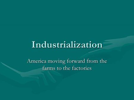 Industrialization America moving forward from the farms to the factories.