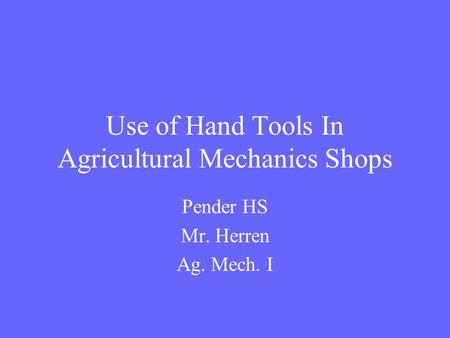 Use of Hand Tools In Agricultural Mechanics Shops Pender HS Mr. Herren Ag. Mech. I.