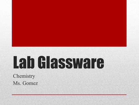 Lab Glassware Chemistry Ms. Gomez.