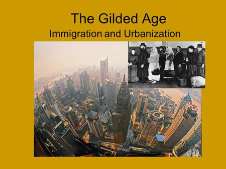The Gilded Age Immigration and Urbanization. New Immigration By the 1890s, eastern and southern Europeans made up more than half of all immigrants. Of.