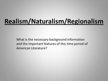 Realism/Naturalism/Regionalism What is the necessary background information and the important features of this time period of American Literature?