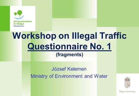 Workshop on Illegal Traffic Questionnaire No. 1 (fragments) József Kelemen Ministry of Environment and Water.