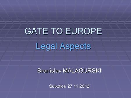GATE TO EUROPE Legal Aspects Branislav MALAGURSKI Subotica 27 11 2012.