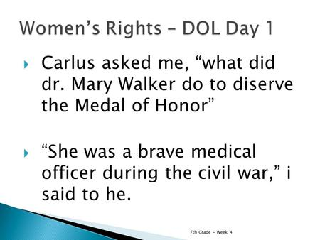 " Carlus asked me, ""what did dr. Mary Walker do to diserve the Medal of Honor""  ""She was a brave medical officer during the civil war,"" i said to he."
