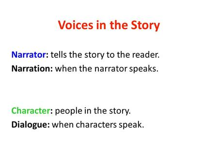 Voices in the Story Narrator: tells the story to the reader. Narration: when the narrator speaks. Character: people in the story. Dialogue: when characters.