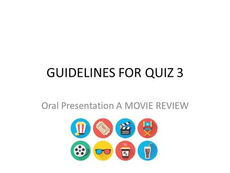 GUIDELINES FOR QUIZ 3 Oral Presentation A MOVIE REVIEW.