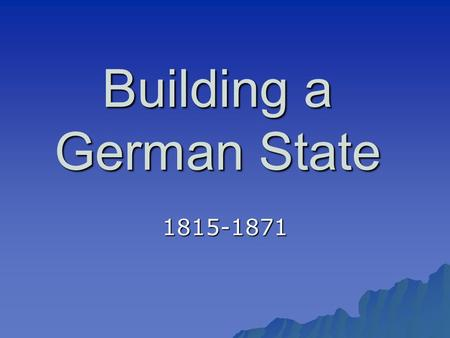 Building a German State 1815-1871. The Congress of Vienna (1815)  Created the German Confederation (Confederation of the Rhine)  This loosely tied together.