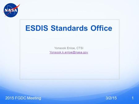 ESDIS Standards Office Yonsook Enloe, CTSI 3/2/152015 FGDC Meeting1.