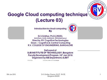 Google Cloud computing techniques (Lecture 03) 18th Jan 20161Dr.S.Sridhar, Director, RVCT, RVCE, Bangalore-560059.