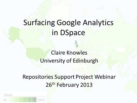 Surfacing Google Analytics in DSpace Claire Knowles University of Edinburgh Repositories Support Project Webinar 26 th February 2013.