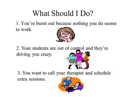 What Should I Do? 1. You're burnt out because nothing you do seems to work. 2. Your students are out of control and they're driving you crazy. 3. You.