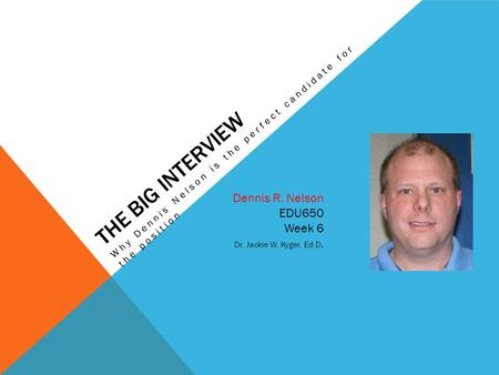 THE BIG INTERVIEW Dennis R. Nelson EDU650 Week 6 Dr. Jackie W. Kyger, Ed.D. Why Dennis Nelson is the perfect candidate for the position.