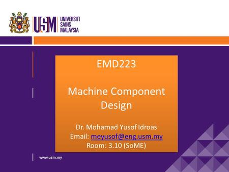 EMD223 Machine Component Design Dr. Mohamad Yusof Idroas   Room: 3.10 (SoME) EMD223 Machine Component Design.