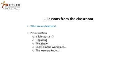 … lessons from the classroom Who are my learners? Pronunciation o Is it important? o Unpicking o The giggle o English in the workplace… o The learners.