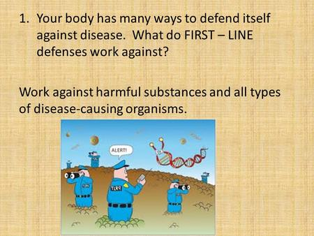1.Your body has many ways to defend itself against disease. What do FIRST – LINE defenses work against? Work against harmful substances and all types of.