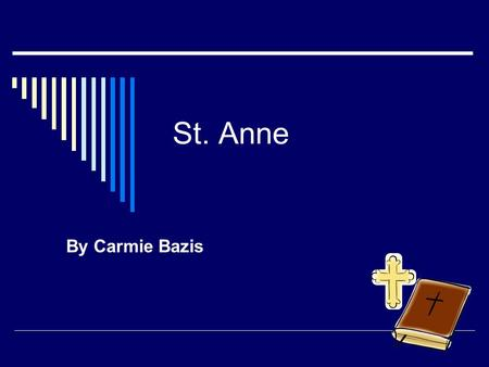 St. Anne By Carmie Bazis. St. Anne  She was born on 1 st century b  Her feast day is July 26.  She became a Saint because she prayed and prayed for.