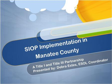 SIOP Implementation in Manatee County A Title I and Title III Partnership Presented by: Debra Estes, ESOL Coordinator.