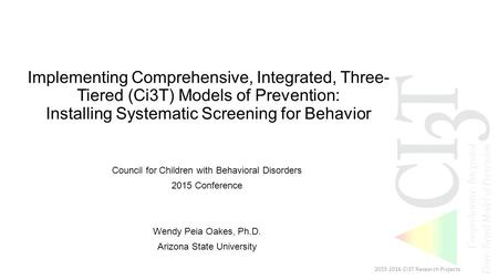 Implementing Comprehensive, Integrated, Three- Tiered (Ci3T) Models of Prevention: Installing Systematic Screening for Behavior Council for Children with.