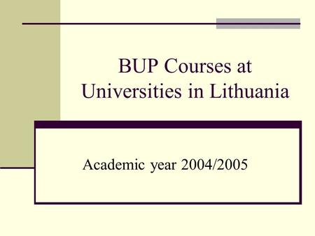 BUP Courses at Universities in Lithuania Academic year 2004/2005.